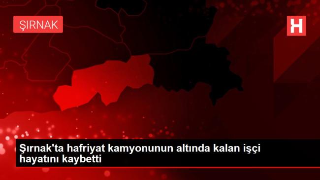 Şırnak'ta hafriyat kamyonunun altında kalan işçi hayatını kaybetti